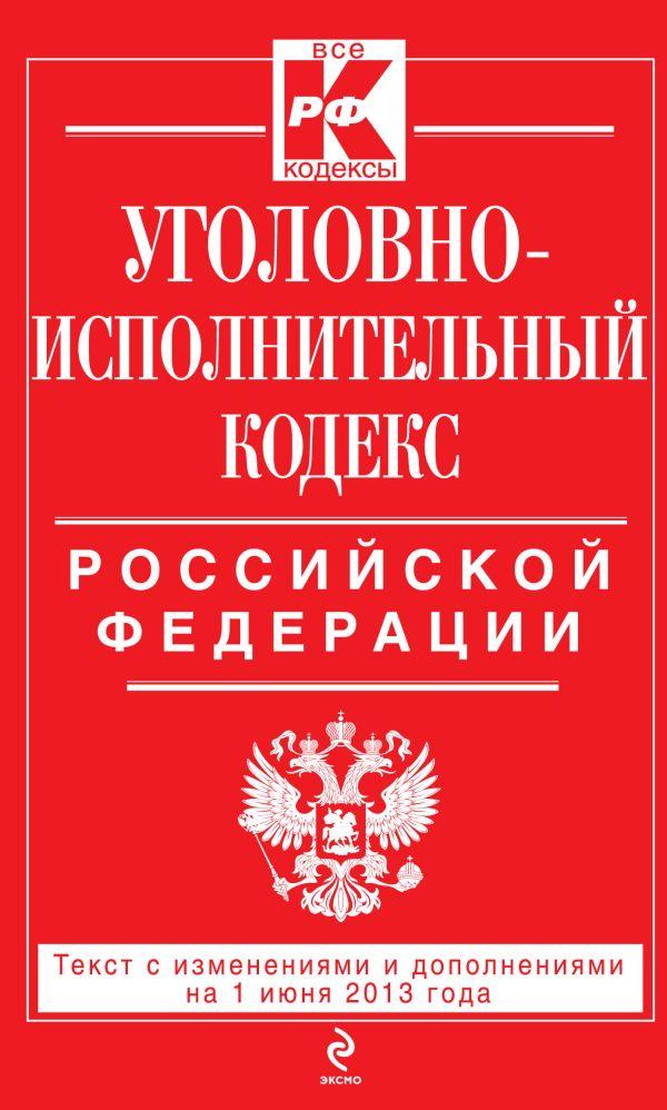 Уголовно-исполнительный кодекс Российской Федерации : текст с изм. и доп. на 1 июня 2013 г.