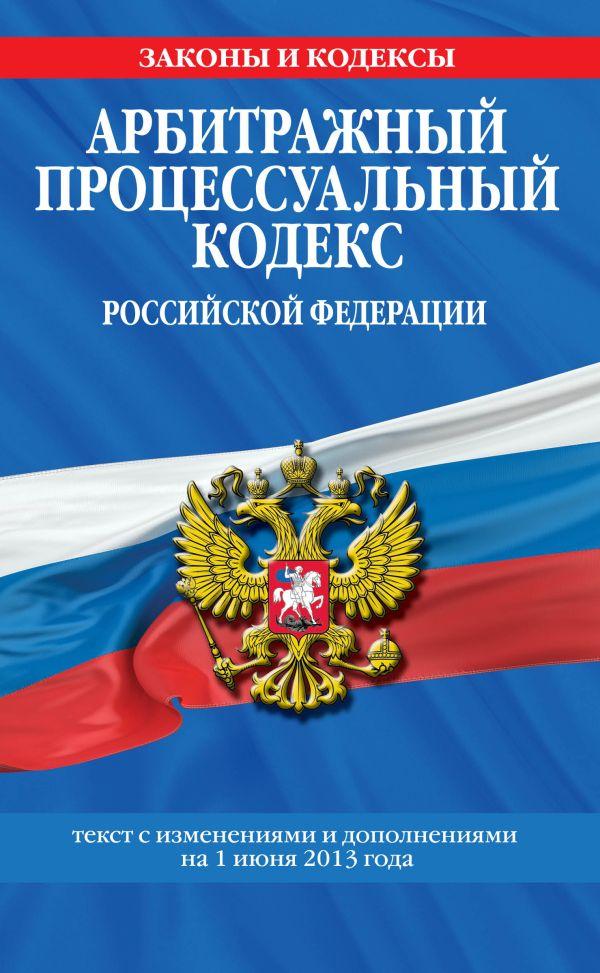 Арбитражный процессуальный кодекс Российской Федерации : текст с изм. и доп. на 1 июня 2013 г.