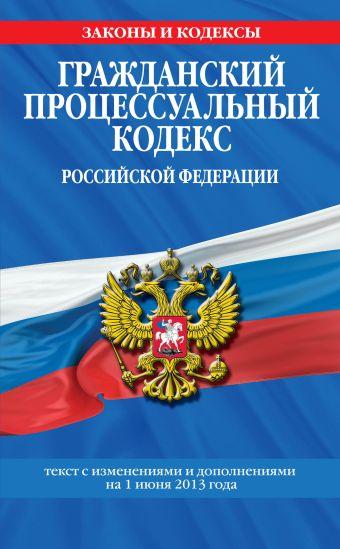 Гражданский процессуальный кодекс Российской Федерации : текст с изм. и доп. на 1 июня 2013 г.