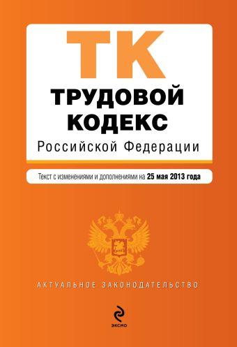 Трудовой кодекс Российской Федерации : текст с изм. и доп. на 25 мая 2013 г.