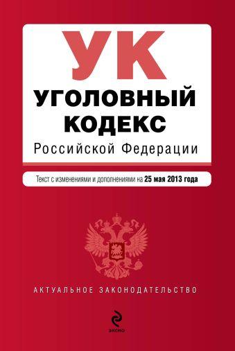 Уголовный кодекс Российской Федерации : текст с изм. и доп. на 25 мая 2013 г.