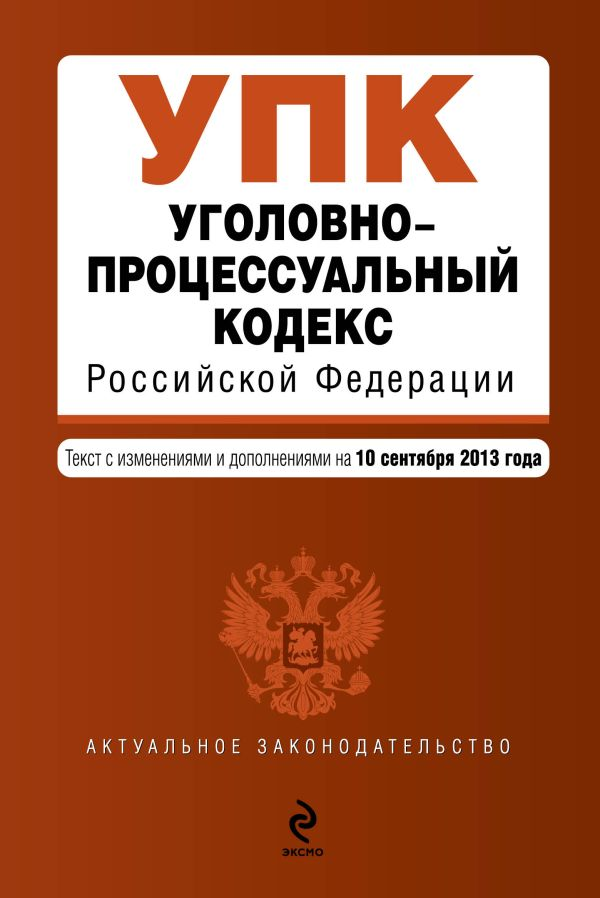 Уголовно-процессуальный кодекс Российской Федерации : текст с изм. и доп. на 10 сентября 2013 г.