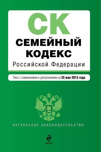 Семейный кодекс Российской Федерации : текст с изм. и доп. на 25 мая 2013 г.