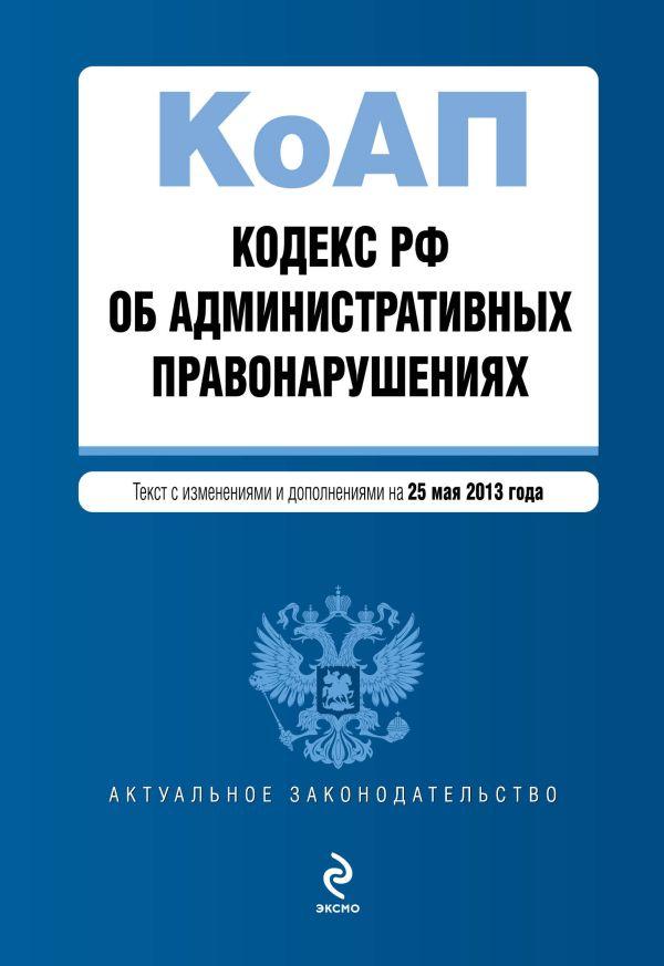 Кодекс Российской Федерации об административных правонарушениях : текст с изм. и доп. на 25 мая 2013 г.