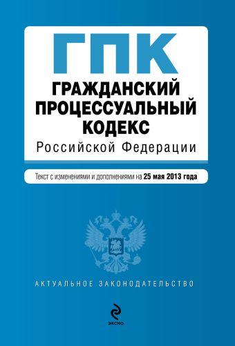 Гражданский процессуальный кодекс Российской Федерации : текст с изм. и доп. на 25 мая 2013 г.