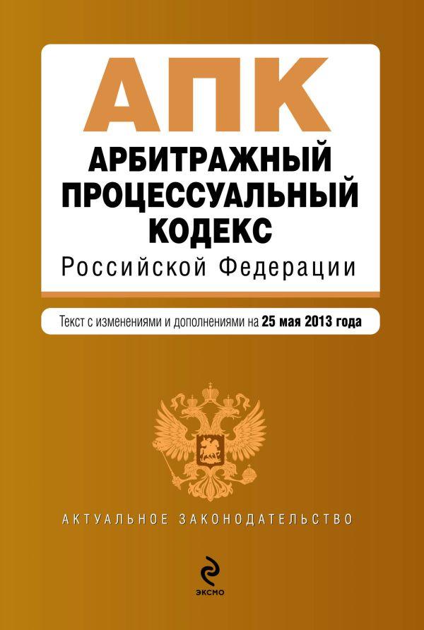Арбитражный процессуальный кодекс Российской Федерации : текст с изм. и доп. на 25 мая 2013 г.
