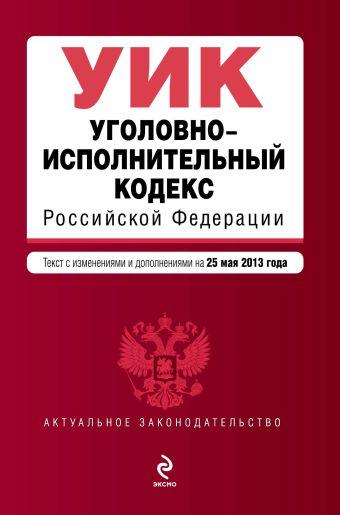 Уголовно-исполнительный кодекс Российской Федерации : текст с изм. и доп. на 25 мая 2013 г.