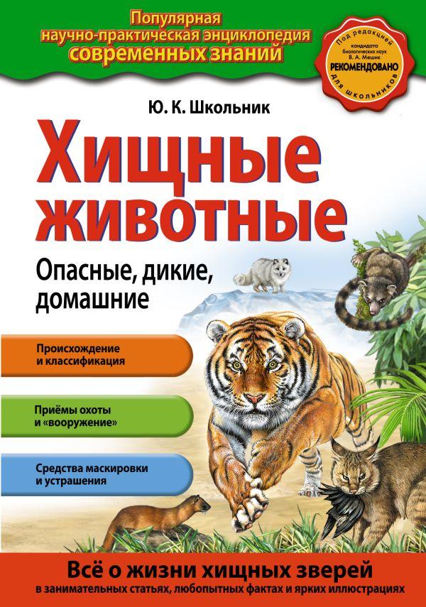Хищные животные. Опасные, дикие, домашние Школьник Ю.К.