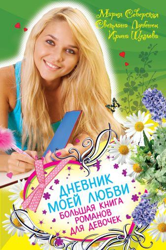Северская М., Лубенец С., Щеглова И.В. - Дневник моей любви. Большая книга романов для девочек обложка книги