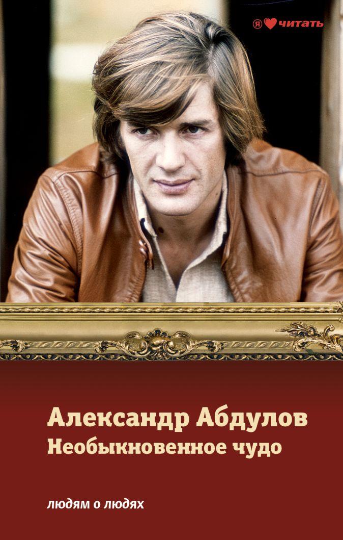 Александр Абдулов. Необыкновенное чудо