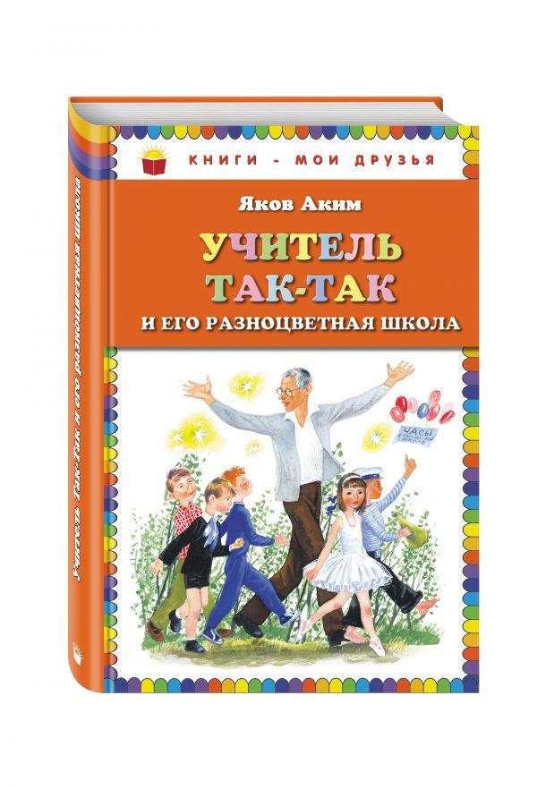 Учитель Так-Так и его разноцветная школа (ил. Н. Устинова) Аким Я.Л.