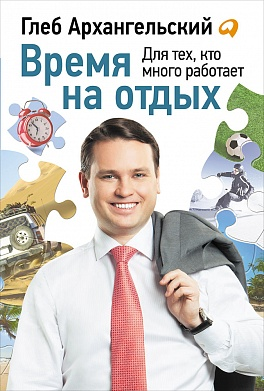 Время на отдых: Для тех, кто много работает Архангельский Г.