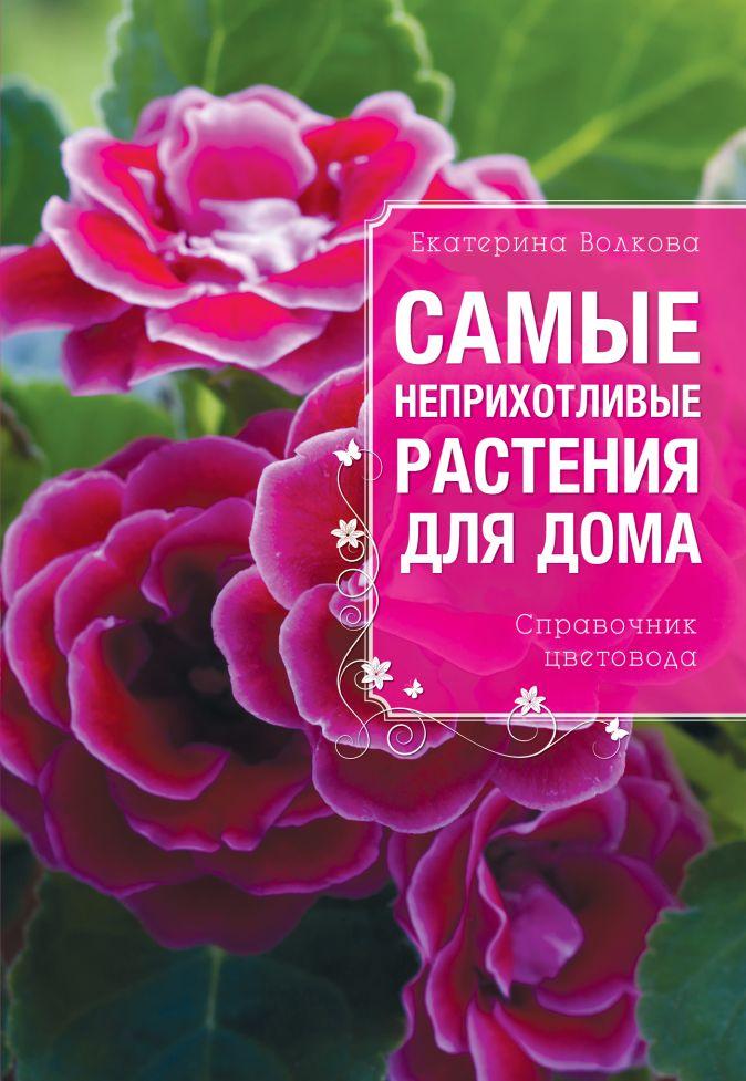 Екатерина Волкова - Самые неприхотливые растения для вашего дома обложка книги
