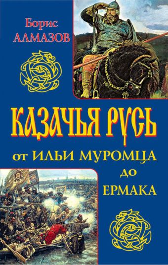 Казачья Русь – от Ильи Муромца до Ермака Алмазов Б.А.