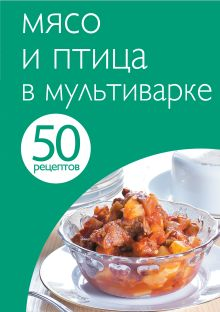 50 рецептов. Мясо и птица в мультиварке