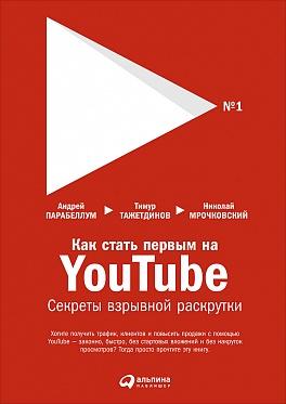 Как стать первым на YouTube: Секреты взрывной раскрутки Тажетдинов Т.,Мрочковский Н.,Парабеллум А.