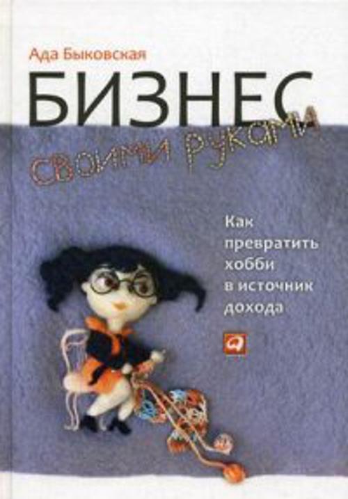 Быковская А. Бизнес своими руками: Как превратить хобби в источник дохода