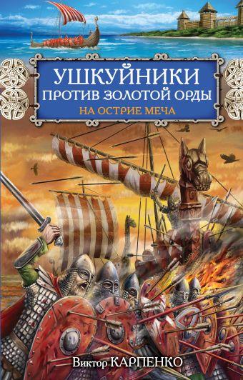 Ушкуйники против Золотой Орды. На острие меча Карпенко В.Ф.