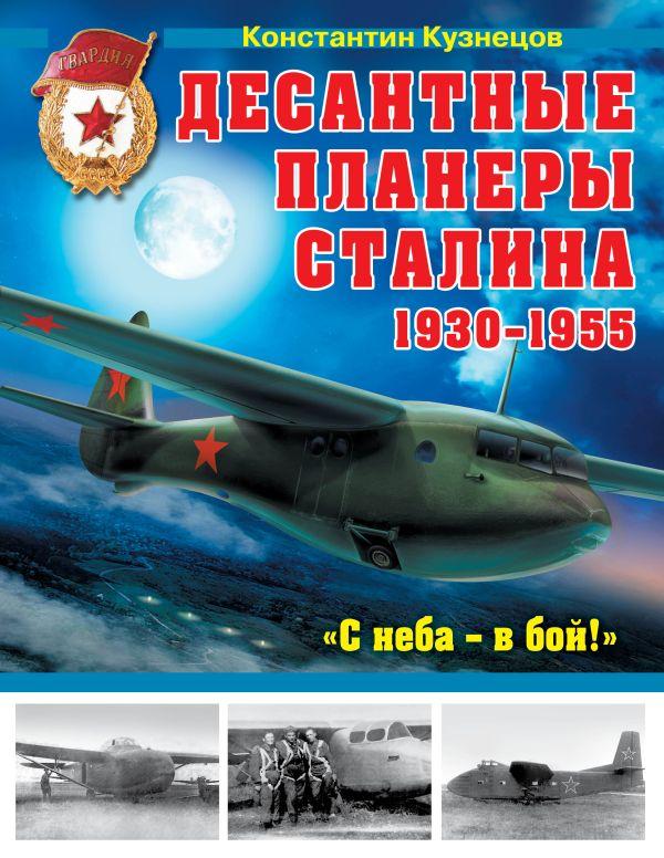 Десантные планеры Сталина 1930–1955 гг. «С неба – в бой!» Кузнецов К.А.