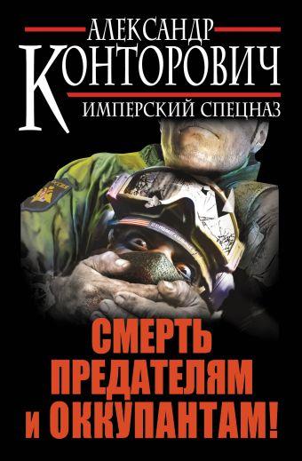 Смерть предателям и оккупантам! Имперский спецназ Конторович А.С.