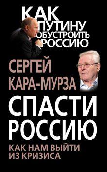 Спасти Россию. Как нам выйти из кризиса