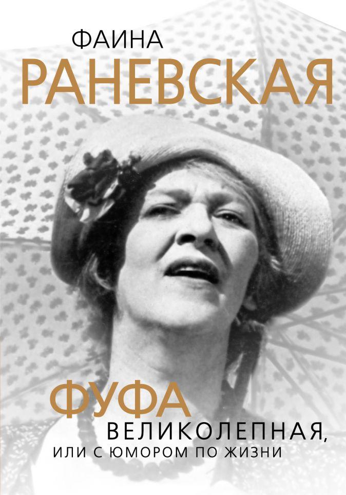 Скороходов Г.А. - Фаина Раневская. Фуфа Великолепная, или с юмором по жизни обложка книги