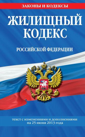 Жилищный кодекс Российской Федерации : текст с изм. и доп. на 25 июня 2013 г.