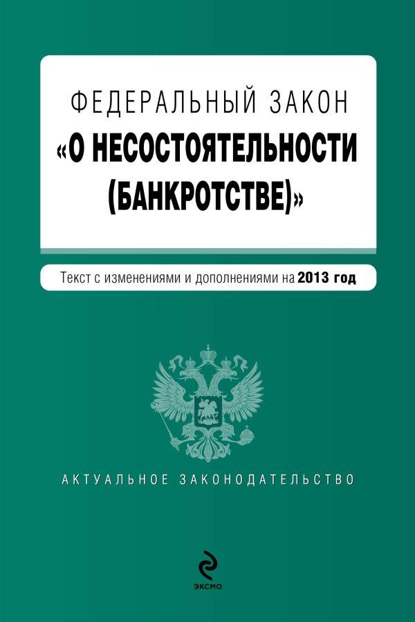 """Федеральный закон """"О несостоятельности (банкротстве)"""" : текст с изменениями и дополнениями на 2013 год"""