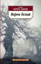 Ворон белый: История живых существ: роман. Крусанов П.