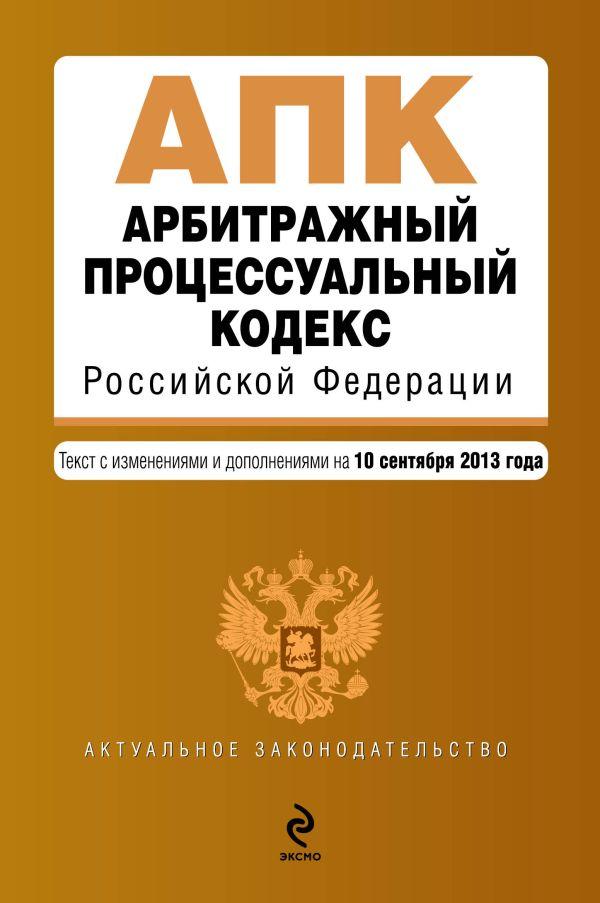 Арбитражный процессуальный кодекс Российской Федерации : текст с изм. и доп. на 10 сентября 2013 г.