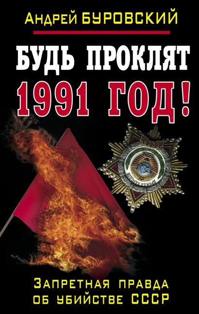 Будь проклят 1991 год! Запретная правда об убийстве СССР - фото 1