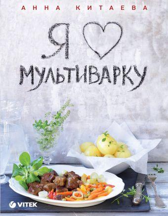 Я люблю мультиварку (серия Кулинарные книги Анны Китаевой) Анна Китаева