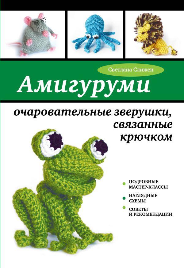 Амигуруми: очаровательные зверушки, связанные крючком Слижен С.Г.