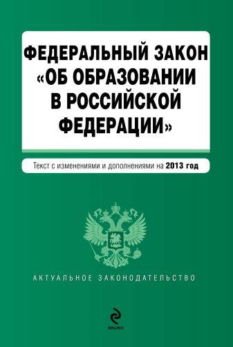 """Федеральный закон """"Об образовании в Российской Федерации"""". Текст с изменениями и дополнениями на 2013 г."""