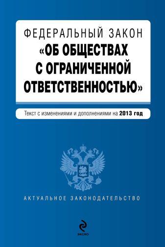 """Федеральный закон """"Об обществах с ограниченной ответственностью"""" : текст с изменениями и дополнениями на 2013 год"""