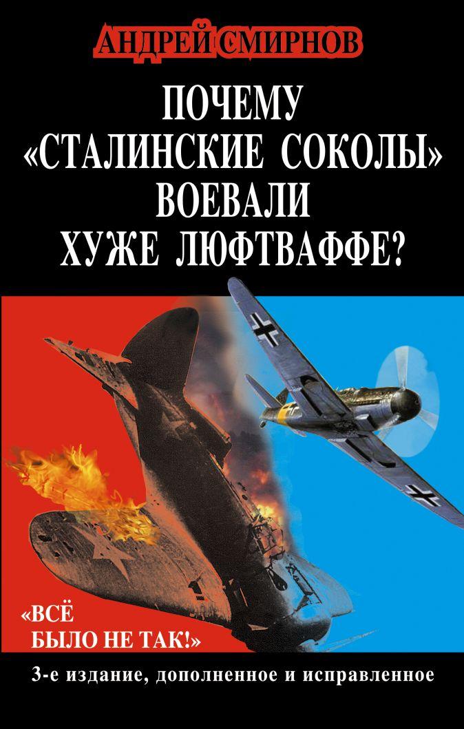 Смирнов А.А. - Почему «сталинские соколы» воевали хуже Люфтваффе? «Всё было не так!» обложка книги