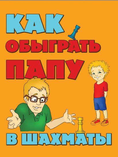Как обыграть папу в шахматы, 2-е изд. испр. и доп. - фото 1