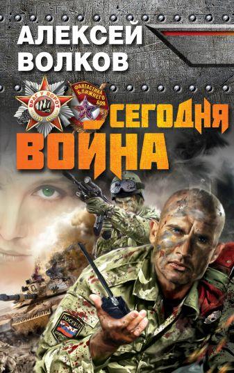 Волков А.А. - Сегодня война обложка книги