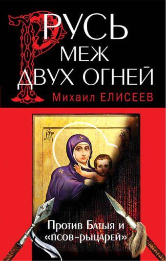 Русь меж двух огней – против Батыя и «псов-рыцарей» Елисеев М.Б.