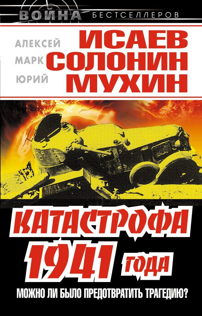 Катастрофа 1941 года – можно ли было предотвратить трагедию? Исаев А., Солонин М., Мухин Ю.
