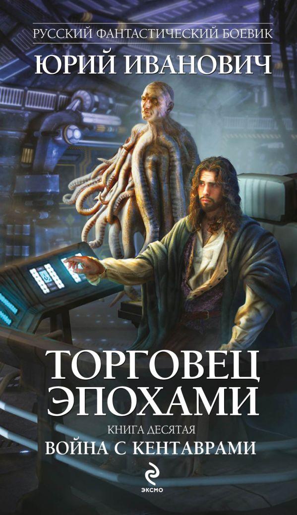 Торговец эпохами. Книга десятая: Война с кентаврами Иванович Ю.