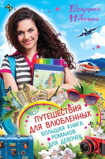 Путешествия для влюбленных. Большая книга романов для девочек Неволина Е.А.