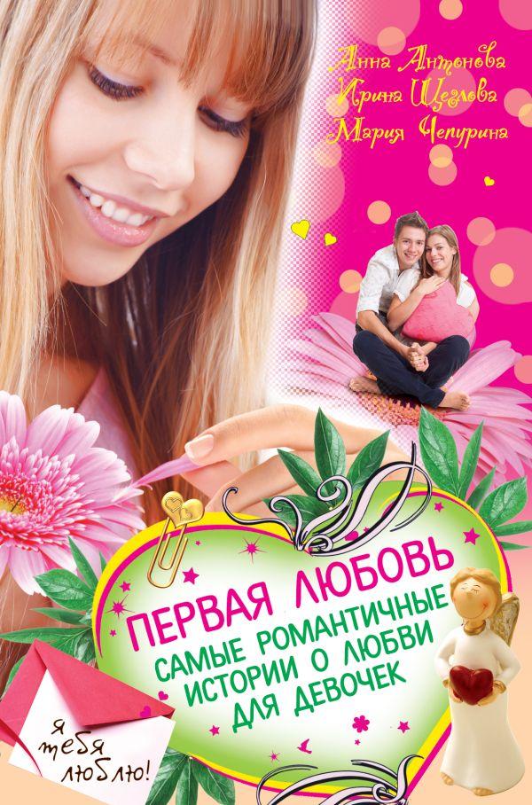 Первая любовь. Самые романтичные истории о любви для девочек Антонова А.Е., Щеглова И.В., Чепурина М.Ю.
