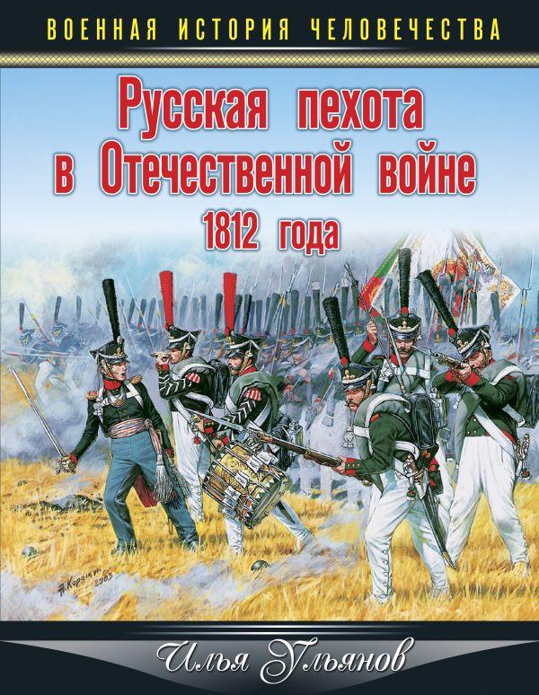 Русская пехота в Отечественной войне 1812 года Ульянов И.Э.