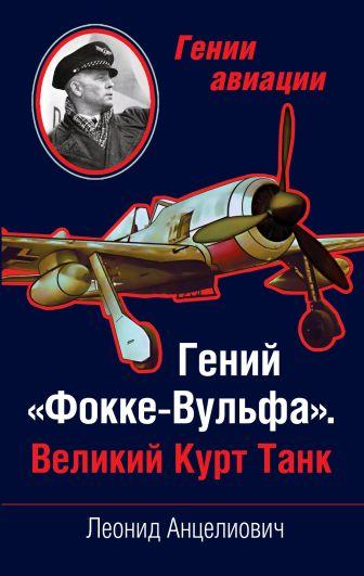 Анцелиович Л.Л. - Гений «Фокке-Вульфа». Великий Курт Танк обложка книги