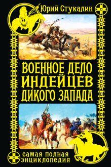 Военное дело индейцев Дикого Запада. Самая полная энциклопедия