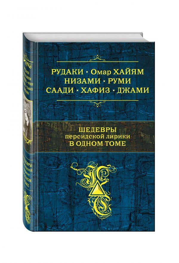 Шедевры персидской лирики в одном томе Хайям О., Хафиз, Саади и др.