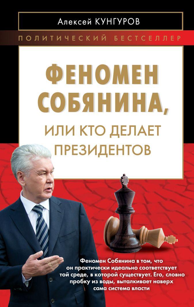 Кунгуров А.А. - Феномен Собянина или Кто делает президентов обложка книги