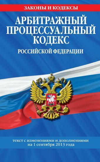 Арбитражный процессуальный кодекс Российской Федерации : текст с изм. и доп. на 1 сентября 2013 г.
