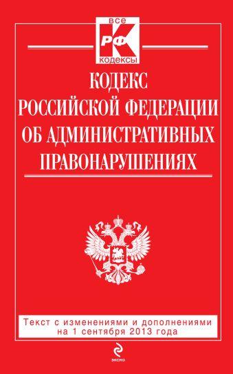 Кодекс Российской Федерации об административных правонарушениях : текст с изм. и доп. на 1 сентября 2013 г.